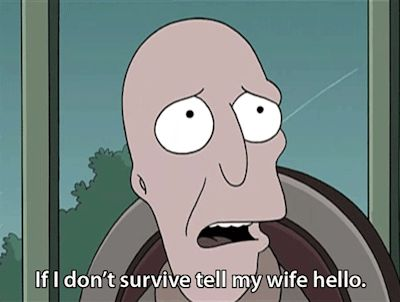 If I don't survive tell my wife hello. (Futurama)